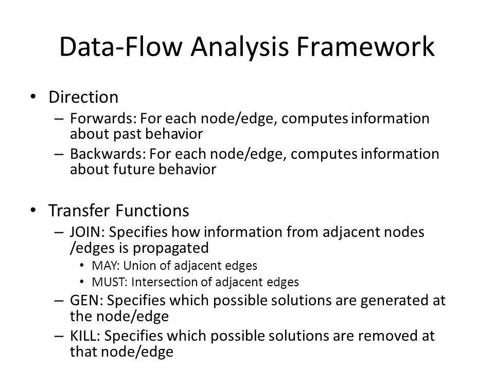 Data-Flow Analysis Framework Direction – Forwards: For each node/edge, computes information about past behavior – Backwards: For each node/edge, computes information about future behavior Transfer Functions – JOIN: Specifies how information from adjacent nodes /edges is propagated MAY: Union of adjacent edges MUST: Intersection of adjacent edges – GEN: Specifies which possible solutions are generated at the node/edge – KILL: Specifies which possible solutions are removed at that node/edge