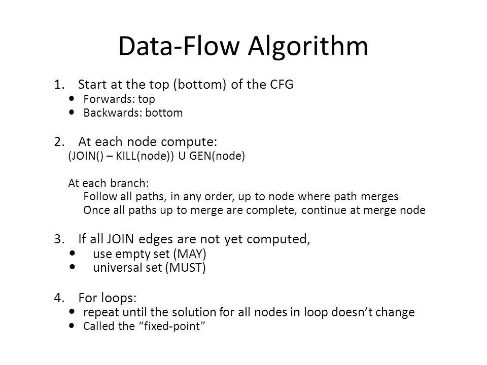 Data-Flow Algorithm 1.Start at the top (bottom) of the CFG Forwards: top Backwards: bottom 2.At each node compute: (JOIN() – KILL(node)) U GEN(node) A
