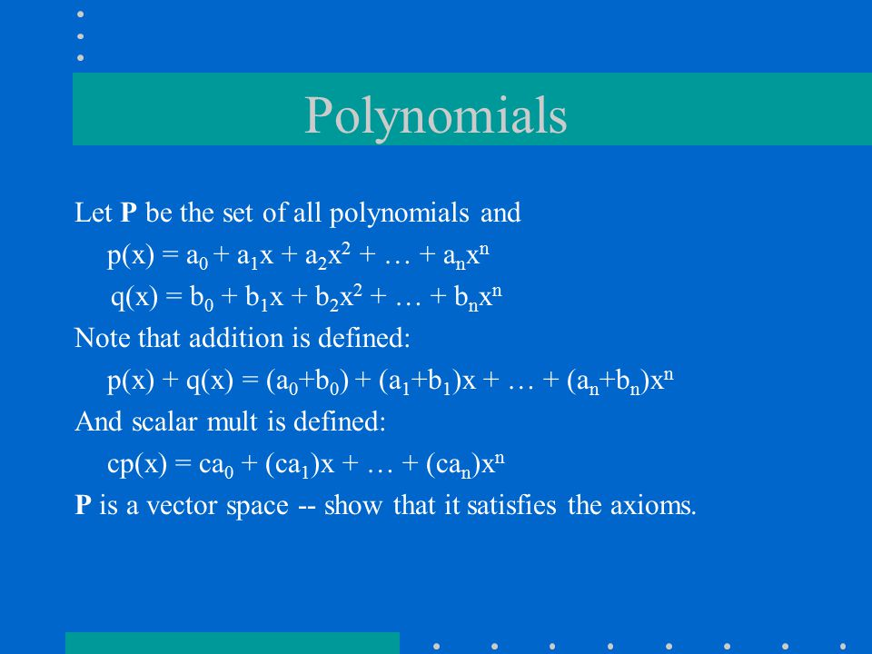 Polynomials Let P be the set of all polynomials and p(x) = a 0 + a 1 x + a 2 x 2 + … + a n x n q(x) = b 0 + b 1 x + b 2 x 2 + … + b n x n Note that addition is defined: p(x) + q(x) = (a 0 +b 0 ) + (a 1 +b 1 )x + … + (a n +b n )x n And scalar mult is defined: cp(x) = ca 0 + (ca 1 )x + … + (ca n )x n P is a vector space -- show that it satisfies the axioms.