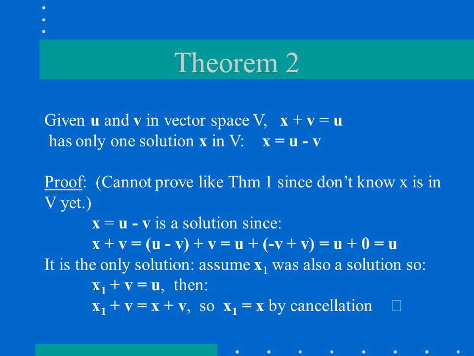 Theorem 2 Given u and v in vector space V, x + v = u has only one solution x in V: x = u - v Proof: (Cannot prove like Thm 1 since don't know x is in V yet.) x = u - v is a solution since: x + v = (u - v) + v = u + (-v + v) = u + 0 = u It is the only solution: assume x 1 was also a solution so: x 1 + v = u, then: x 1 + v = x + v, so x 1 = x by cancellation