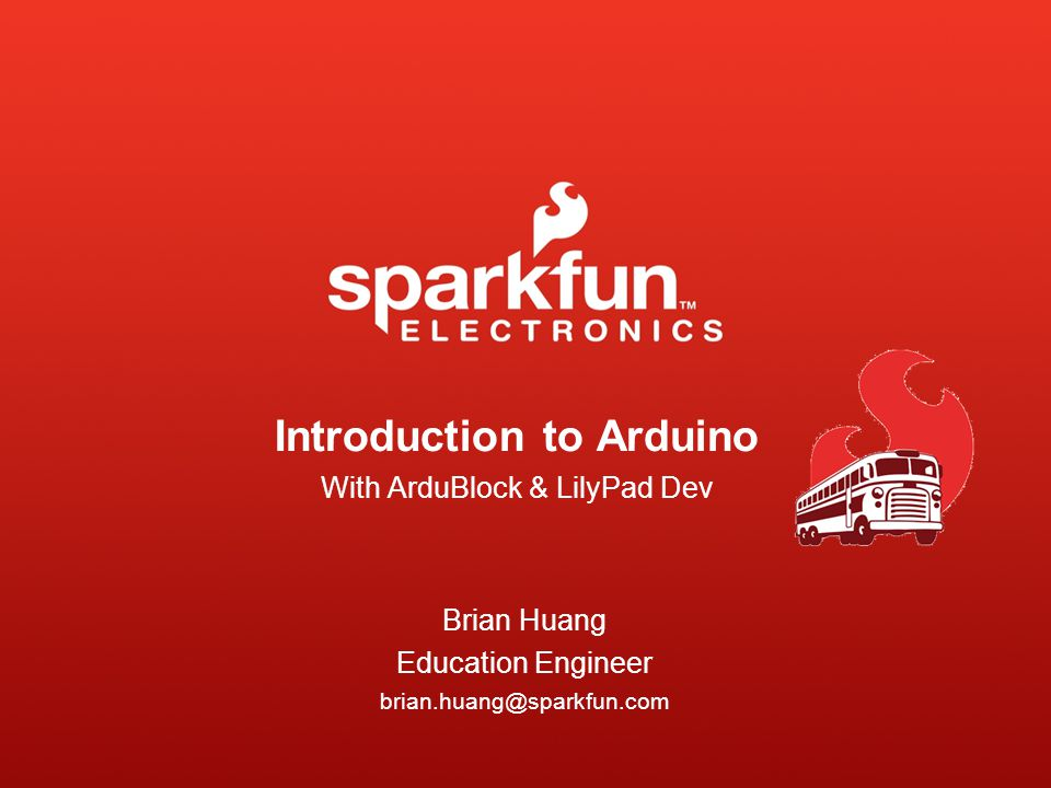 Introduction to Arduino With ArduBlock & LilyPad Dev Brian Huang Education Engineer brian.huang@sparkfun.com