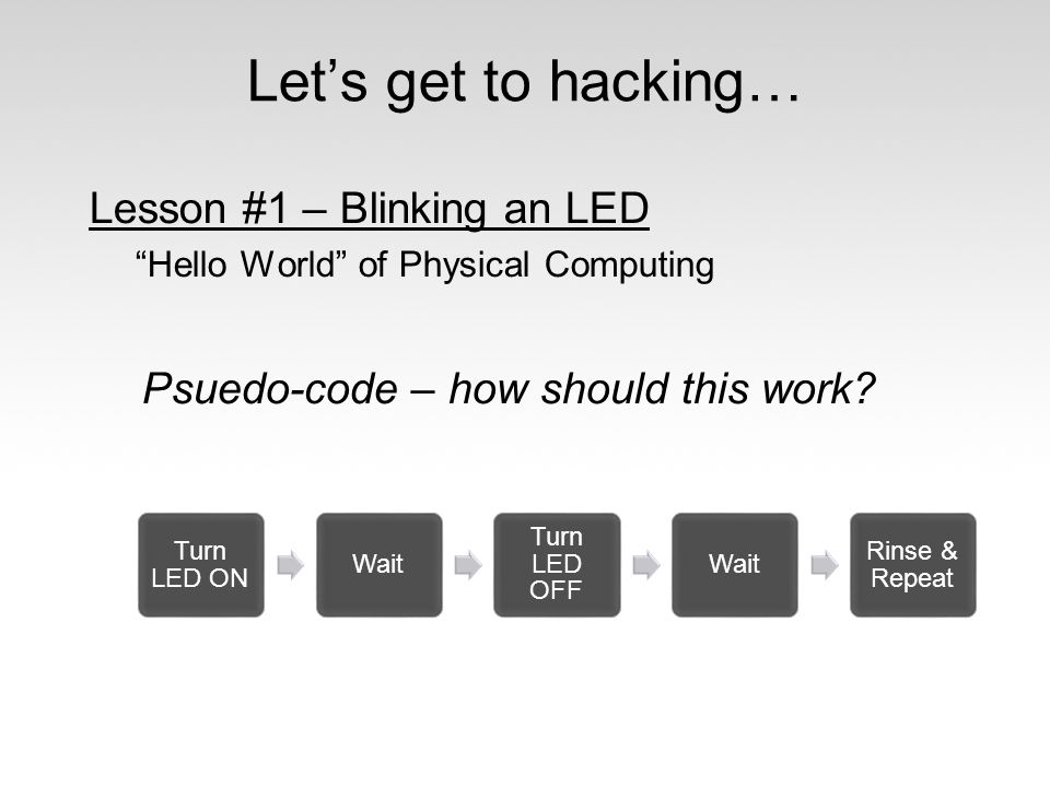 "Let's get to hacking… Lesson #1 – Blinking an LED ""Hello World"" of Physical Computing Psuedo-code – how should this work? Turn LED ON Wait Turn LED OF"