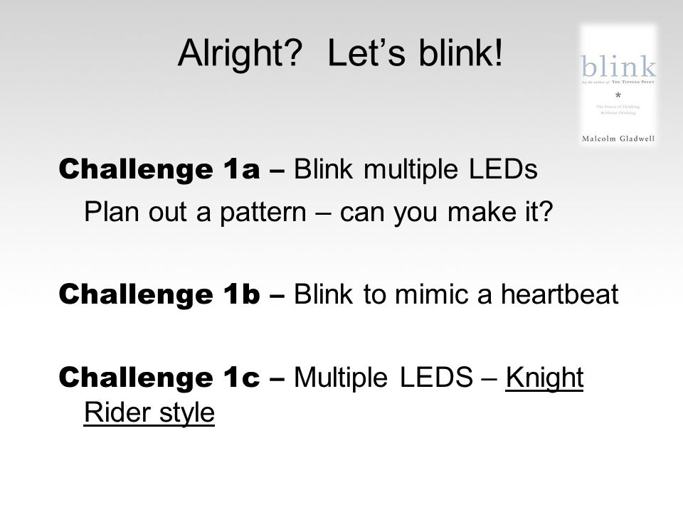 Alright? Let's blink! Challenge 1a – Blink multiple LEDs Plan out a pattern – can you make it? Challenge 1b – Blink to mimic a heartbeat Challenge 1c