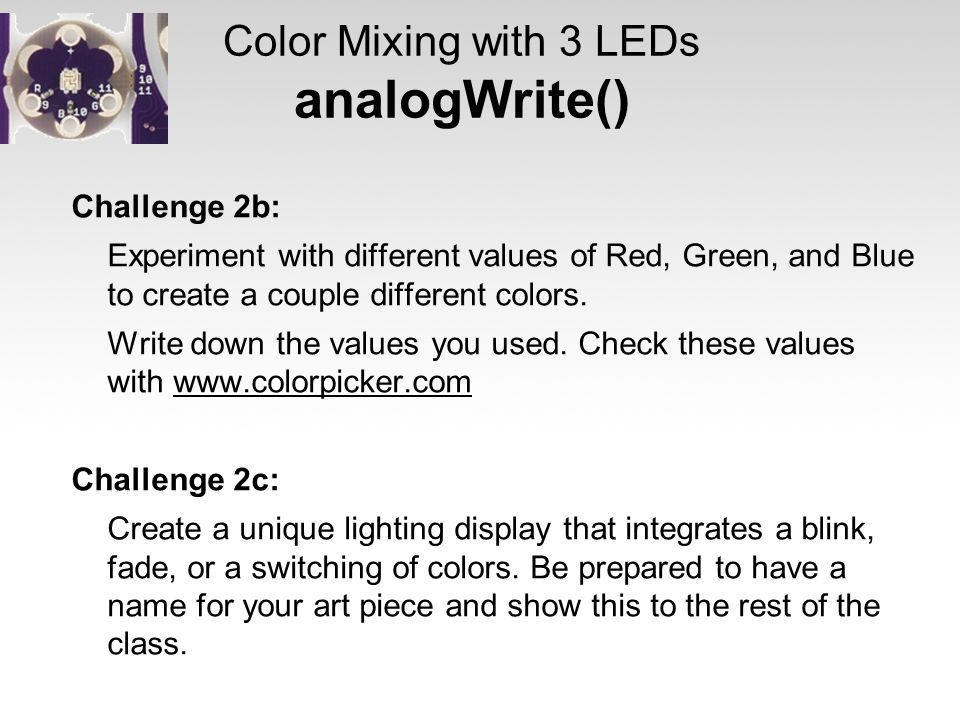 Color Mixing with 3 LEDs analogWrite() Challenge 2b: Experiment with different values of Red, Green, and Blue to create a couple different colors. Wri