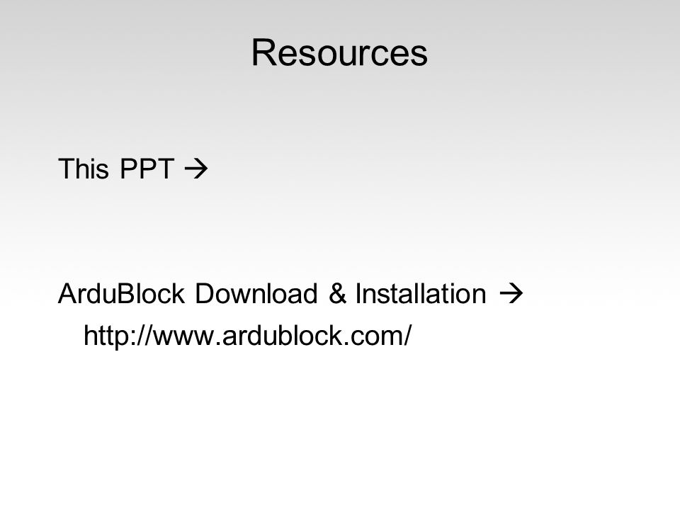 Resources This PPT  ArduBlock Download & Installation  http://www.ardublock.com/