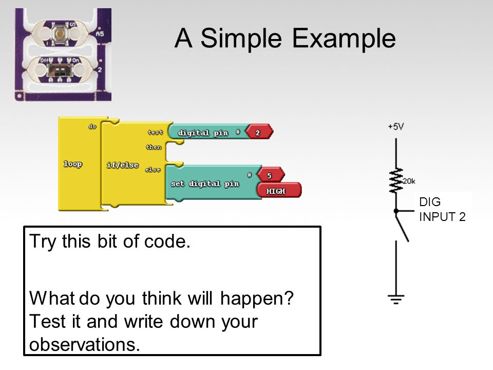 A Simple Example Try this bit of code. What do you think will happen? Test it and write down your observations. DIG INPUT 2