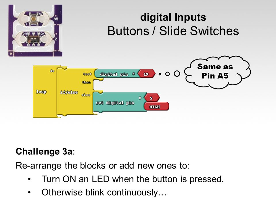 digital Inputs Buttons / Slide Switches Challenge 3a: Re-arrange the blocks or add new ones to: Turn ON an LED when the button is pressed. Otherwise b