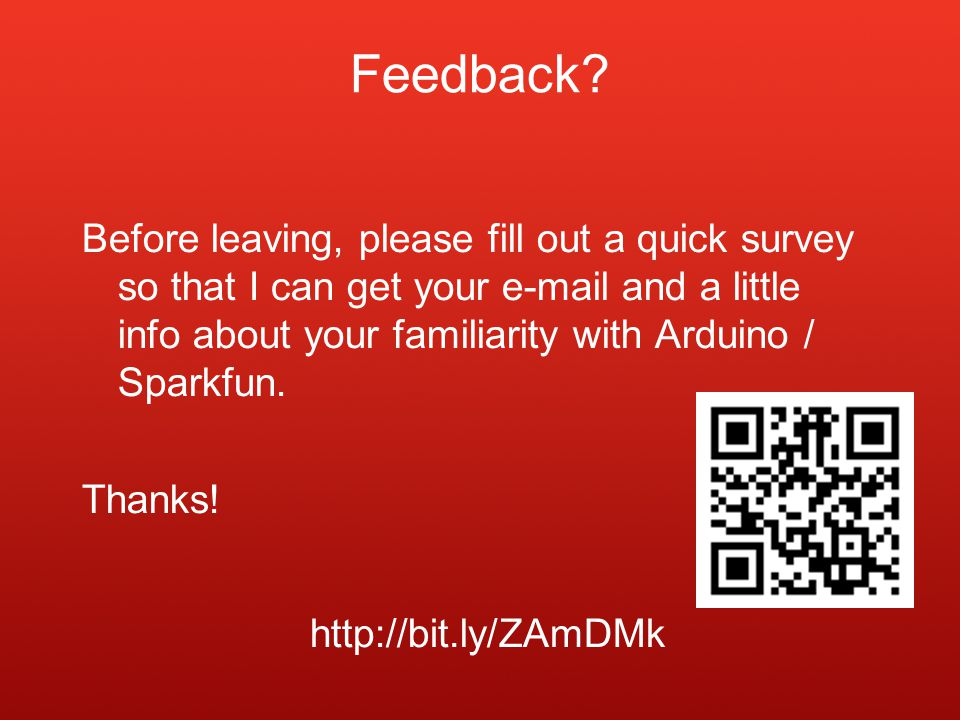 Before leaving, please fill out a quick survey so that I can get your e-mail and a little info about your familiarity with Arduino / Sparkfun. Thanks!