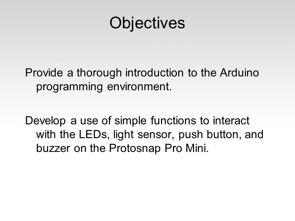 Objectives Provide a thorough introduction to the Arduino programming environment. Develop a use of simple functions to interact with the LEDs, light