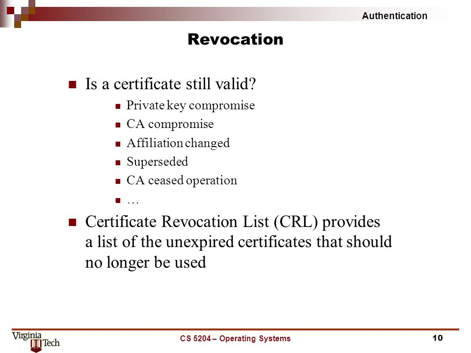 Authentication CS 5204 – Operating Systems10 Revocation Is a certificate still valid.