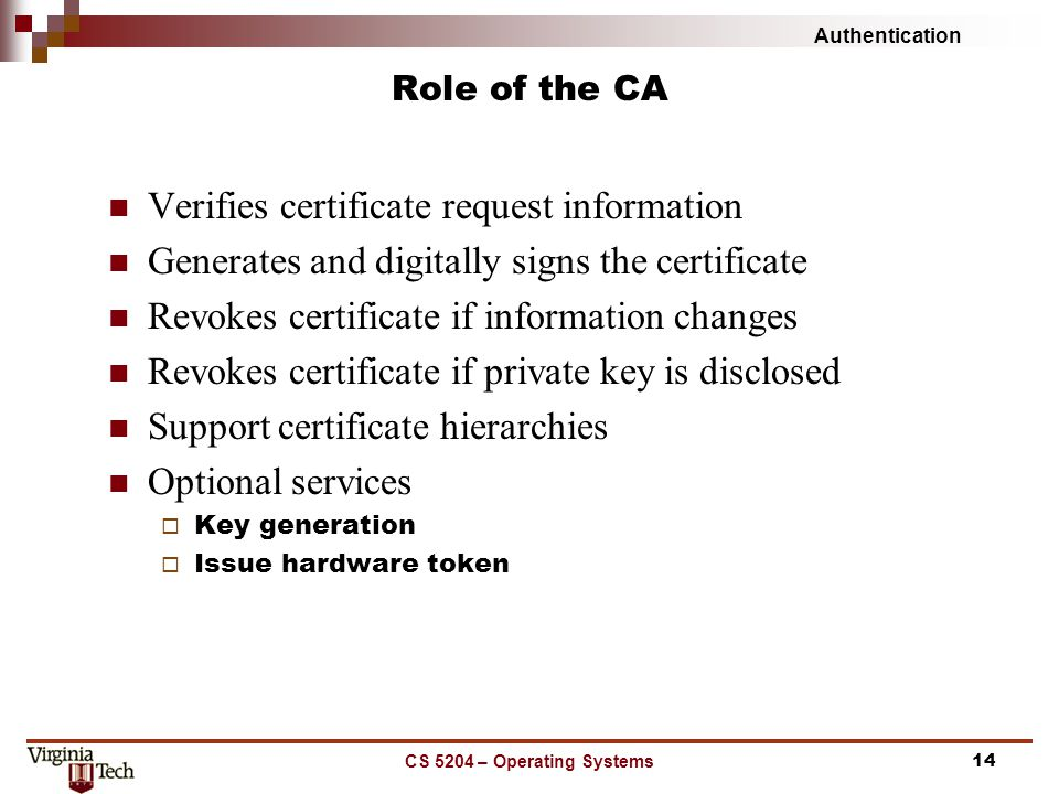 Authentication CS 5204 – Operating Systems14 Role of the CA Verifies certificate request information Generates and digitally signs the certificate Rev