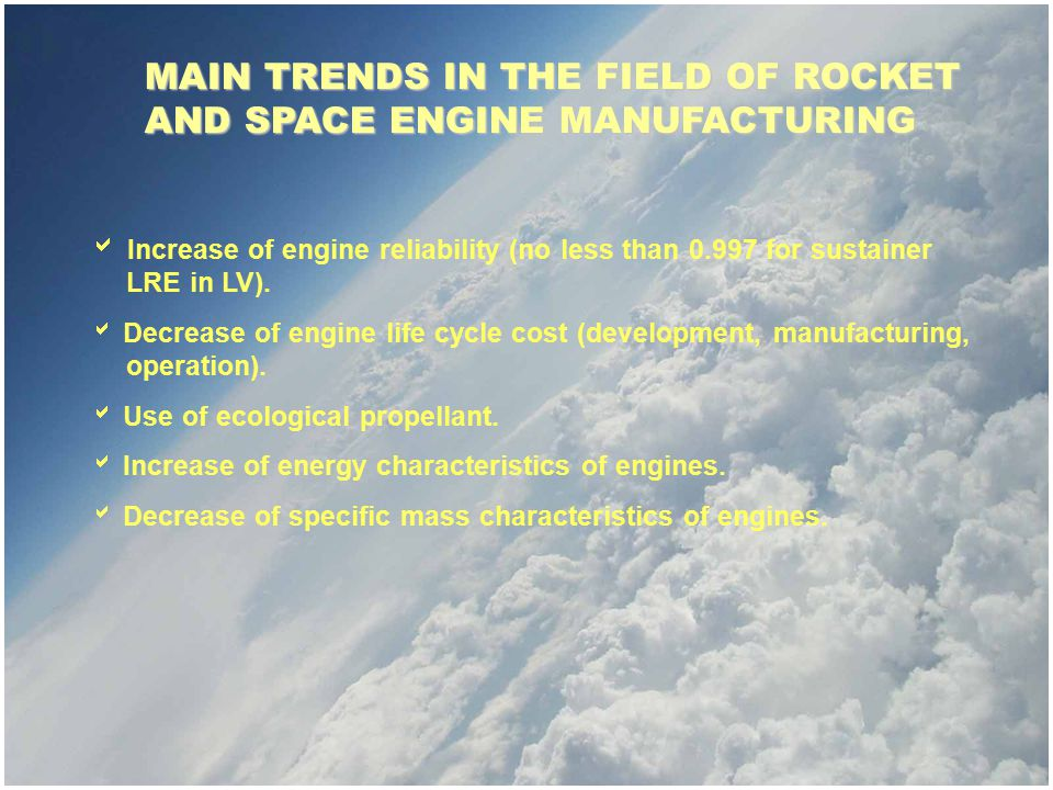 MAIN TRENDS IN THE FIELD OF ROCKET AND SPACE ENGINE MANUFACTURING  Increase of engine reliability (no less than 0.997 for sustainer LRE in LV).  Dec