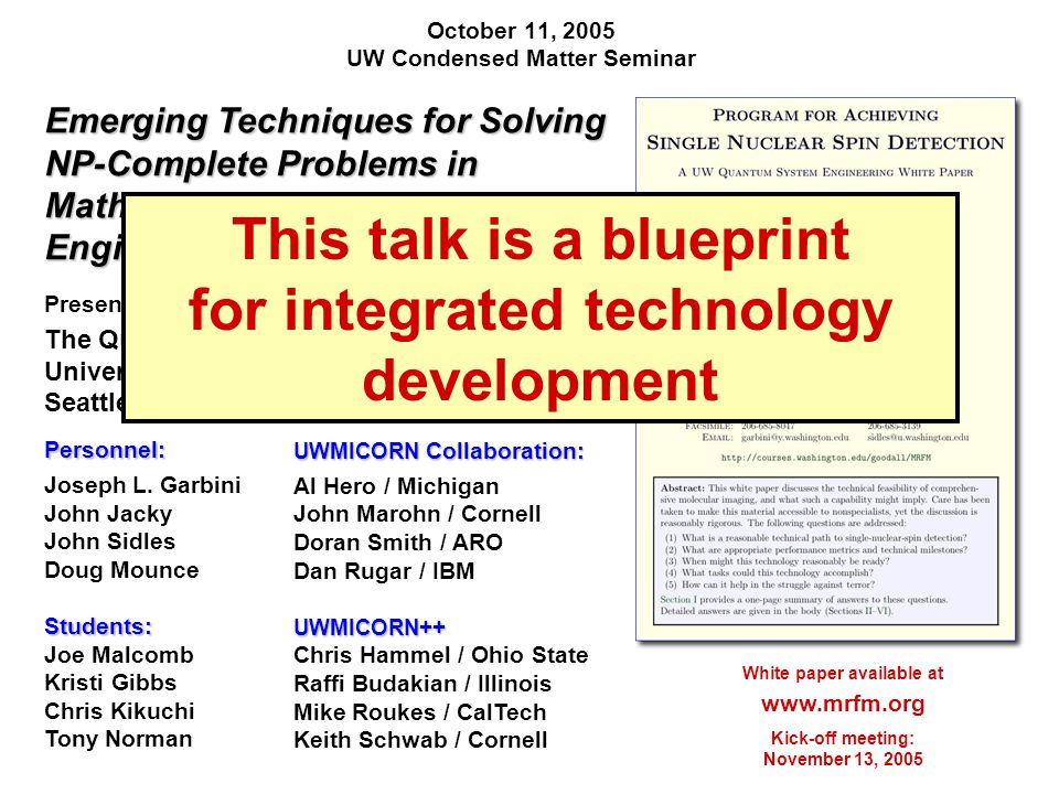 October 11, 2005 UW Condensed Matter Seminar White paper available at www.mrfm.org Kick-off meeting: November 13, 2005 Emerging Techniques for Solving NP-Complete Problems in Mathematics, Biology, Engineering, … and Physics Presented by: The Quantum System Engineering Group University of Washington Seattle, Washington, USAPersonnel: Joseph L.