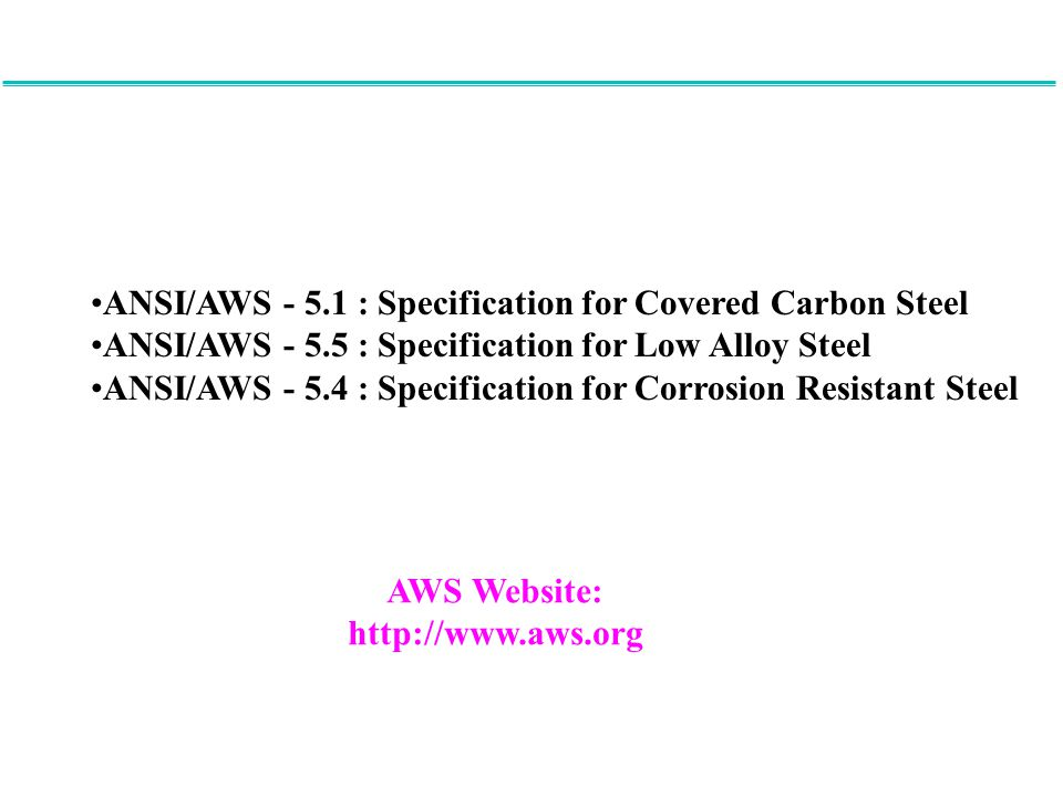 ANSI/AWS - 5.1 : Specification for Covered Carbon Steel ANSI/AWS - 5.5 : Specification for Low Alloy Steel ANSI/AWS - 5.4 : Specification for Corrosio