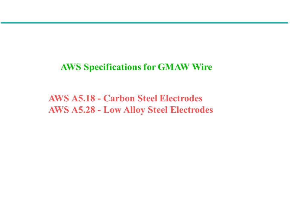 AWS Specifications for GMAW Wire AWS A5.18 - Carbon Steel Electrodes AWS A5.28 - Low Alloy Steel Electrodes