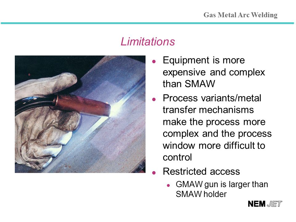 Limitations l Equipment is more expensive and complex than SMAW l Process variants/metal transfer mechanisms make the process more complex and the pro