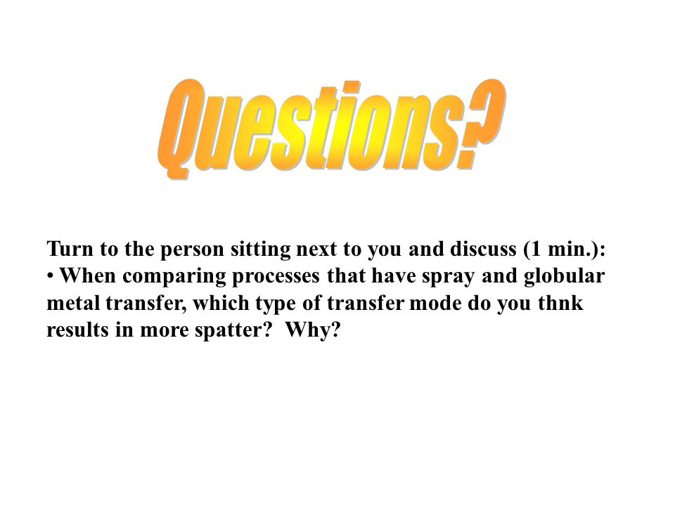 Turn to the person sitting next to you and discuss (1 min.): When comparing processes that have spray and globular metal transfer, which type of trans