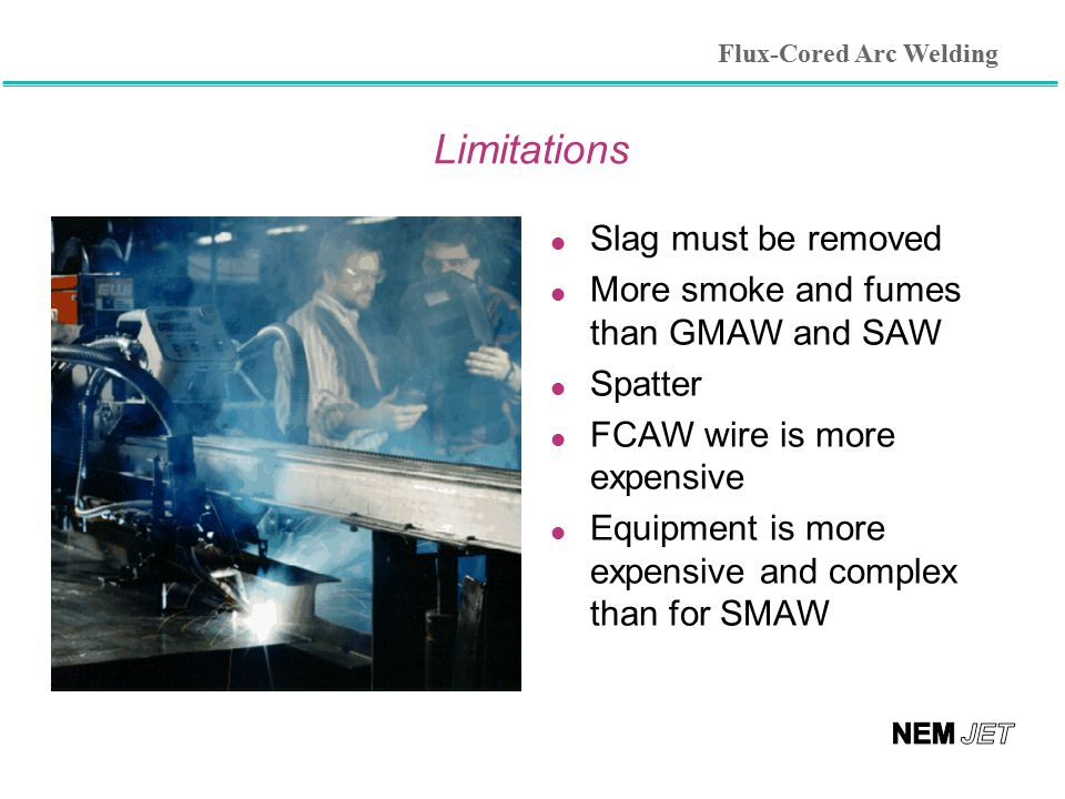 Limitations l Slag must be removed l More smoke and fumes than GMAW and SAW l Spatter l FCAW wire is more expensive l Equipment is more expensive and