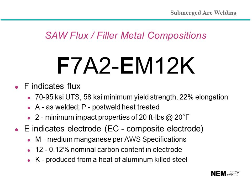 SAW Flux / Filler Metal Compositions F7A2-EM12K l F indicates flux 70-95 ksi UTS, 58 ksi minimum yield strength, 22% elongation A - as welded; P - pos
