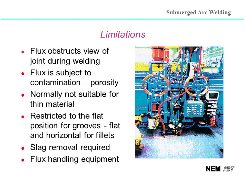 Limitations l Flux obstructs view of joint during welding Flux is subject to contamination  porosity l Normally not suitable for thin material l Re