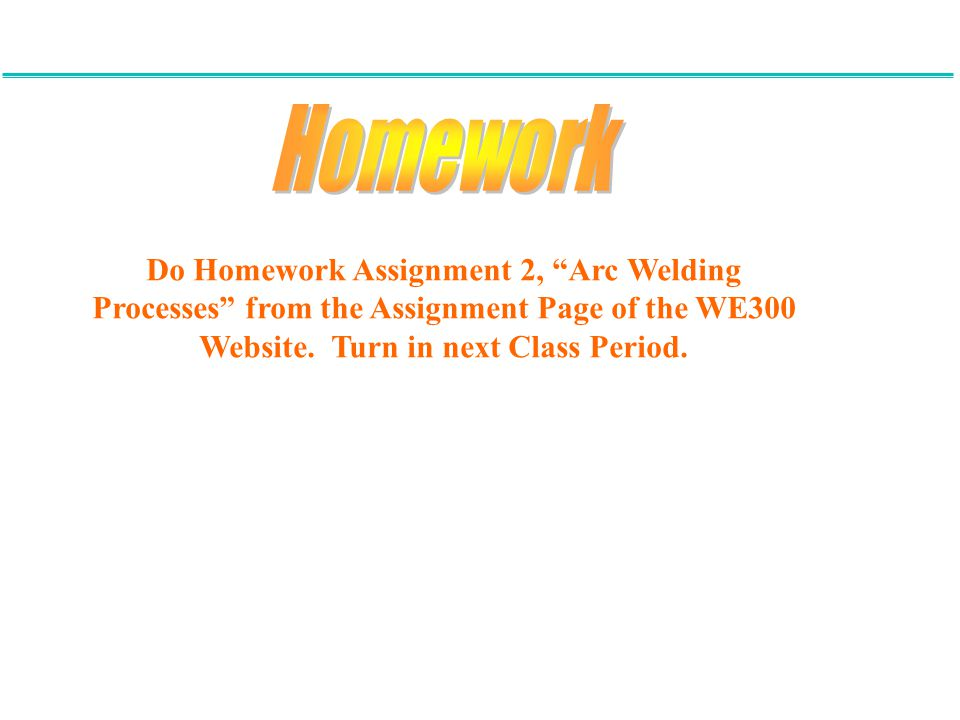 "Do Homework Assignment 2, ""Arc Welding Processes"" from the Assignment Page of the WE300 Website. Turn in next Class Period."