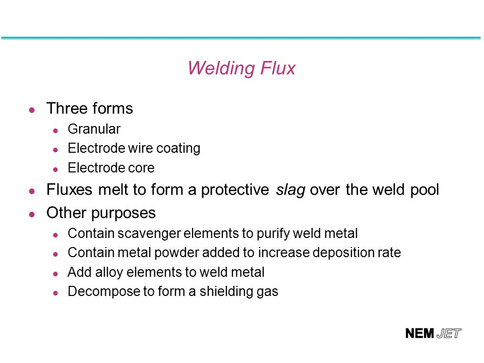 Welding Flux l Three forms Granular Electrode wire coating Electrode core l Fluxes melt to form a protective slag over the weld pool l Other purposes