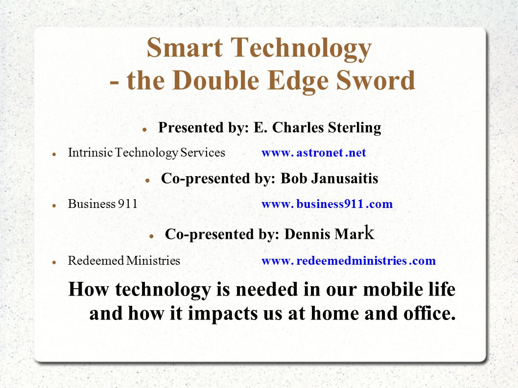 Smart Technology - the Double Edge Sword Presented by: E. Charles Sterling Intrinsic Technology Serviceswww. astronet.net Co-presented by: Bob Janusai