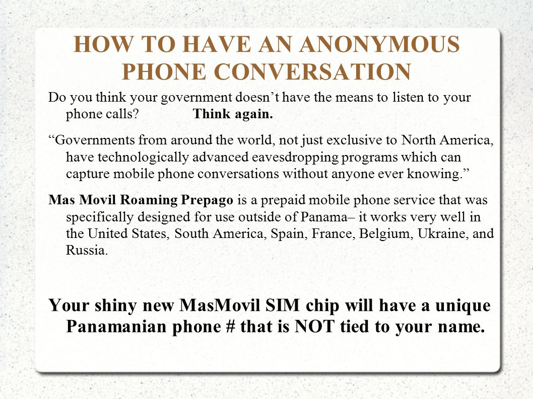 HOW TO HAVE AN ANONYMOUS PHONE CONVERSATION Do you think your government doesn't have the means to listen to your phone calls.