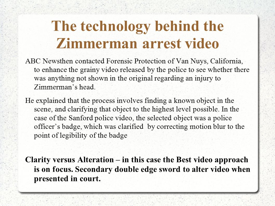 The technology behind the Zimmerman arrest video ABC Newsthen contacted Forensic Protection of Van Nuys, California, to enhance the grainy video released by the police to see whether there was anything not shown in the original regarding an injury to Zimmerman's head.