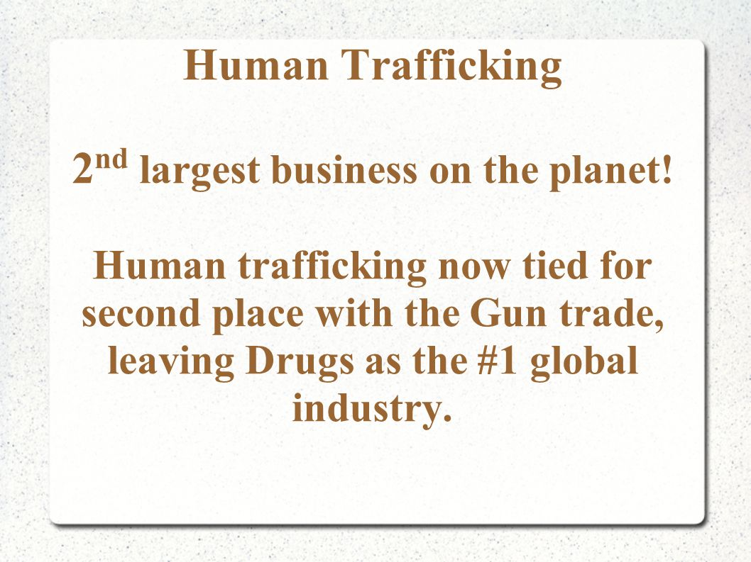 Human Trafficking 2 nd largest business on the planet.