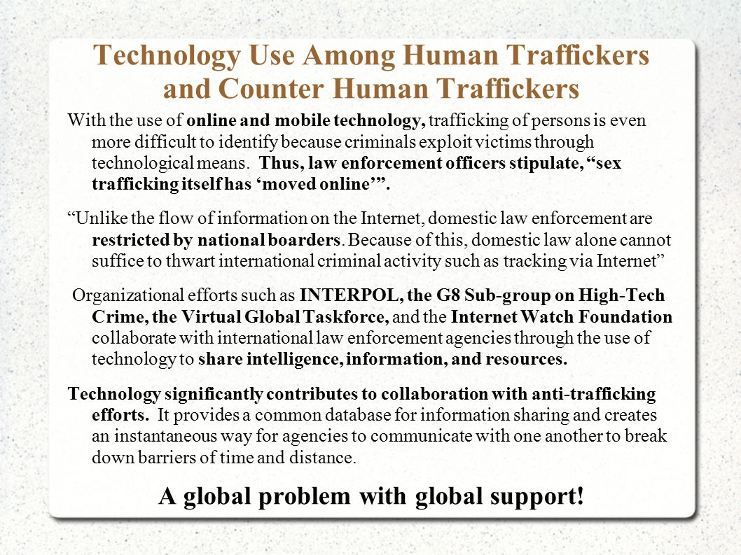 Technology Use Among Human Traffickers and Counter Human Traffickers With the use of online and mobile technology, trafficking of persons is even more difficult to identify because criminals exploit victims through technological means.