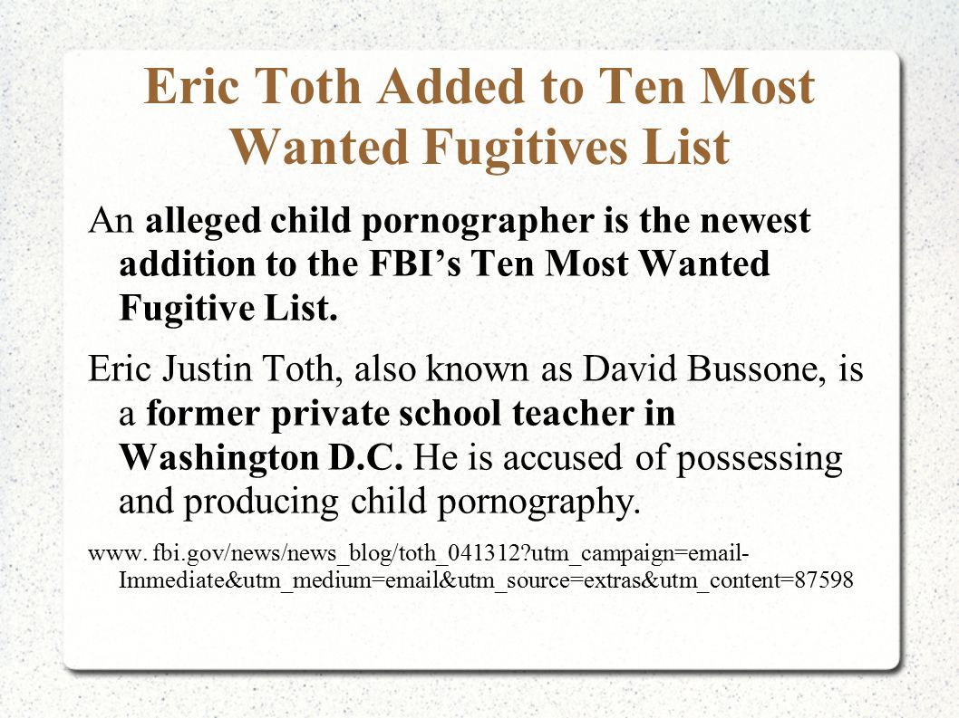 Eric Toth Added to Ten Most Wanted Fugitives List An alleged child pornographer is the newest addition to the FBI's Ten Most Wanted Fugitive List. Eri