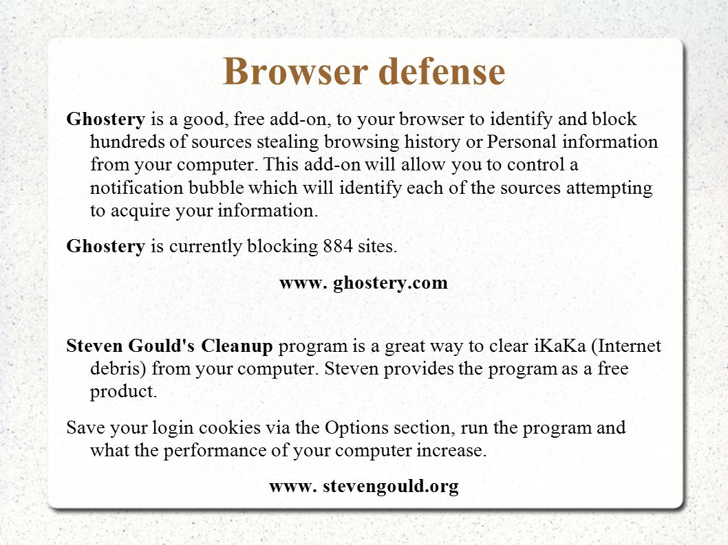 Browser defense Ghostery is a good, free add-on, to your browser to identify and block hundreds of sources stealing browsing history or Personal information from your computer.