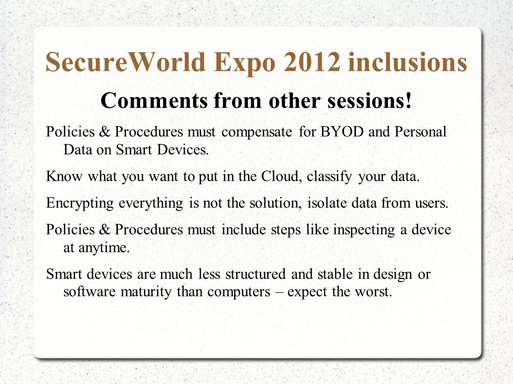 SecureWorld Expo 2012 inclusions Comments from other sessions! Policies & Procedures must compensate for BYOD and Personal Data on Smart Devices. Know