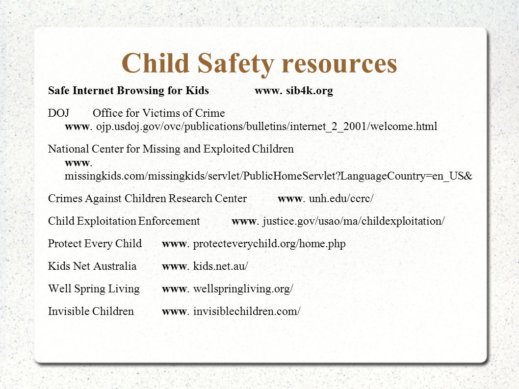 Child Safety resources Safe Internet Browsing for Kids www. sib4k.org DOJ Office for Victims of Crime www. ojp.usdoj.gov/ovc/publications/bulletins/in
