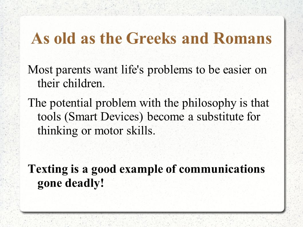As old as the Greeks and Romans Most parents want life's problems to be easier on their children. The potential problem with the philosophy is that to