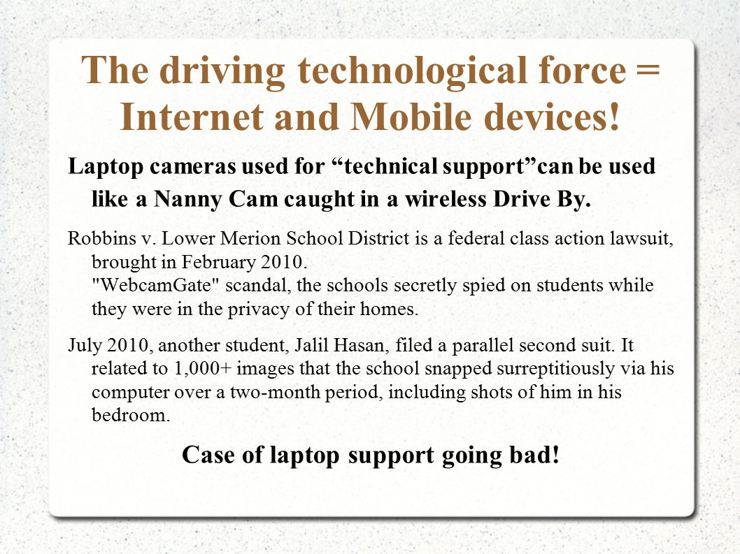 "The driving technological force = Internet and Mobile devices! Laptop cameras used for ""technical support""can be used like a Nanny Cam caught in a wir"