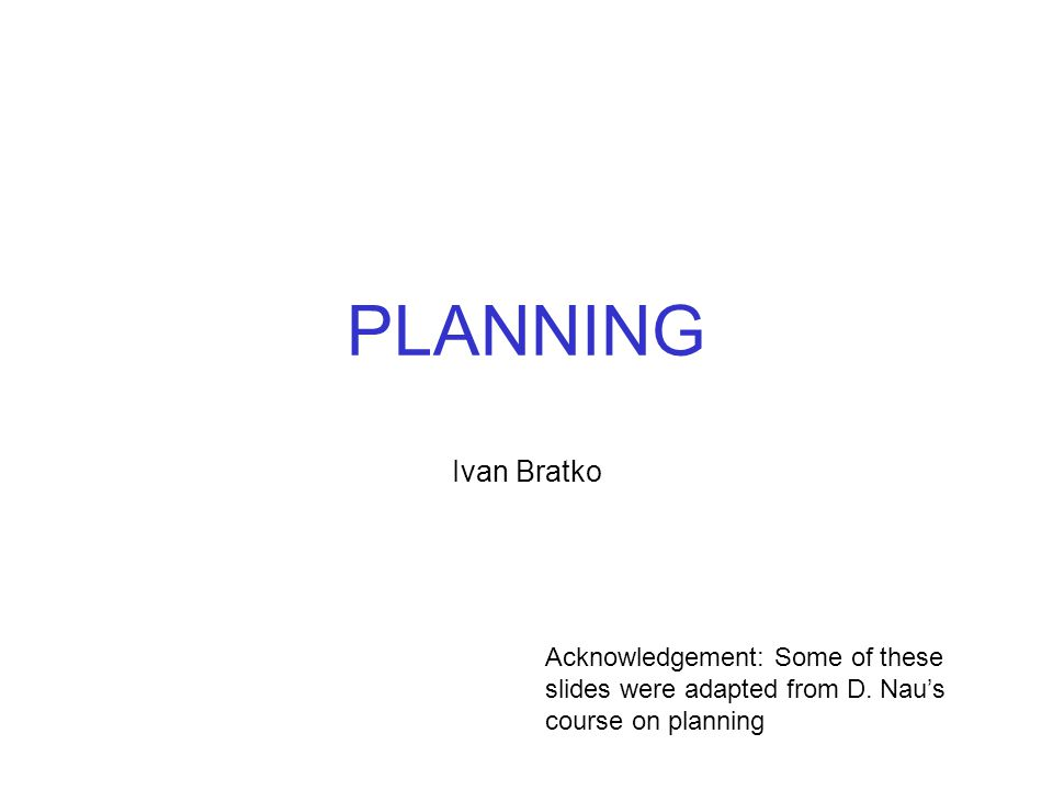 PLANNING Ivan Bratko Acknowledgement: Some of these slides were adapted from D. Nau's course on planning