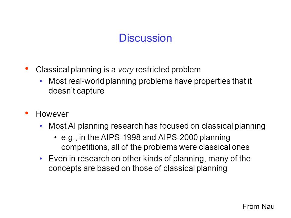 Discussion Classical planning is a very restricted problem Most real-world planning problems have properties that it doesn't capture However Most AI planning research has focused on classical planning e.g., in the AIPS-1998 and AIPS-2000 planning competitions, all of the problems were classical ones Even in research on other kinds of planning, many of the concepts are based on those of classical planning From Nau