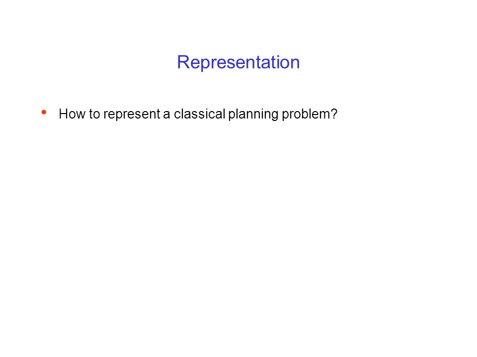 Representation How to represent a classical planning problem?