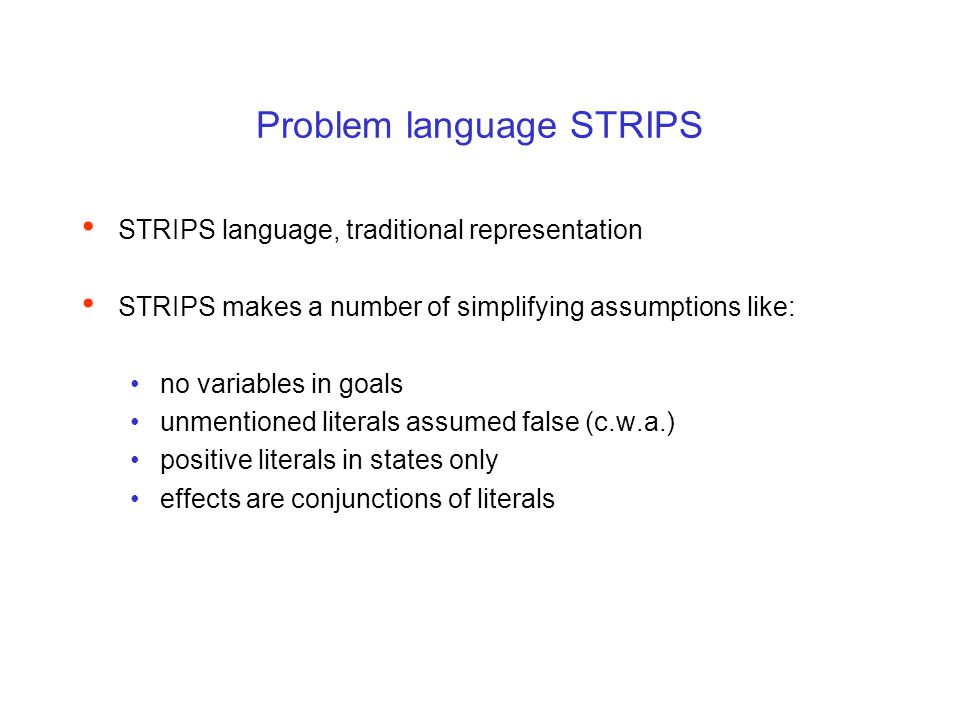 Problem language STRIPS STRIPS language, traditional representation STRIPS makes a number of simplifying assumptions like: no variables in goals unmen