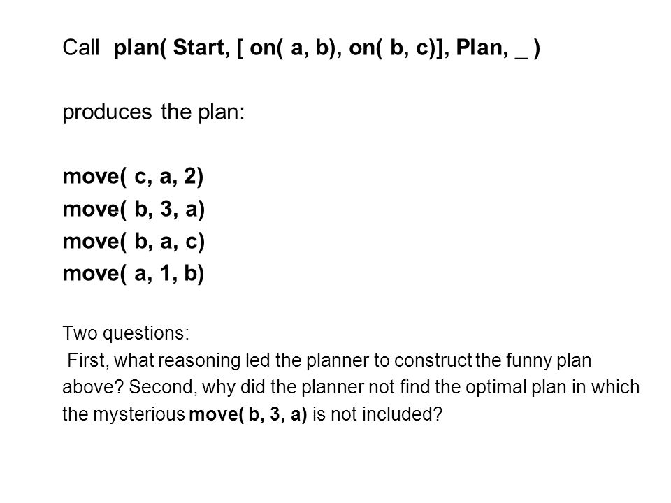 Call plan( Start, [ on( a, b), on( b, c)], Plan, _ ) produces the plan: move( c, a, 2) move( b, 3, a) move( b, a, c) move( a, 1, b) Two questions: First, what reasoning led the planner to construct the funny plan above.