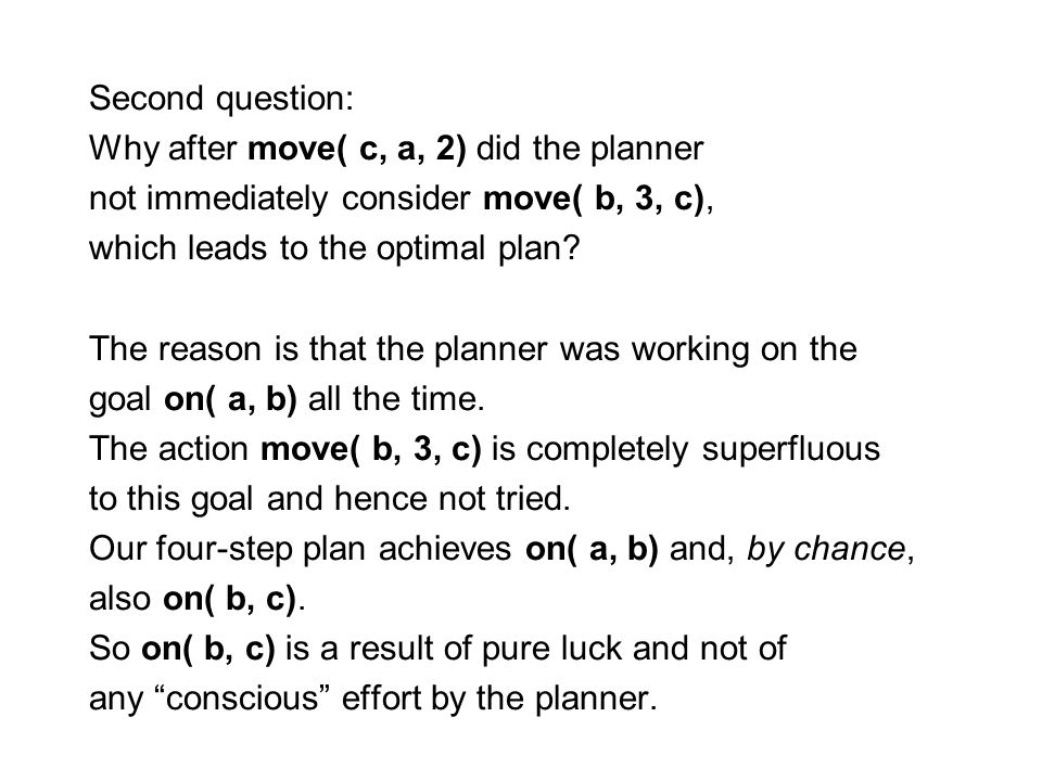 Second question: Why after move( c, a, 2) did the planner not immediately consider move( b, 3, c), which leads to the optimal plan? The reason is that