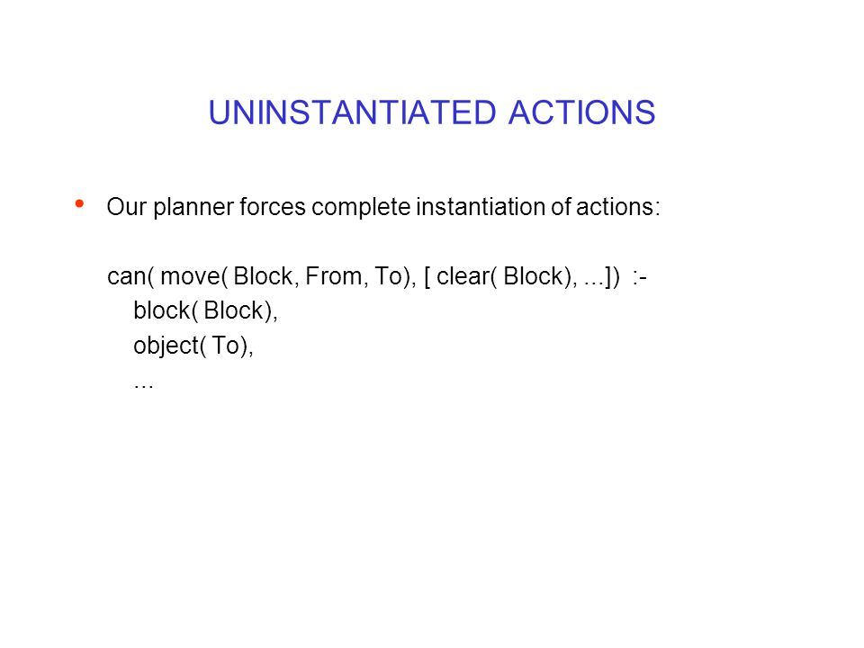 UNINSTANTIATED ACTIONS Our planner forces complete instantiation of actions: can( move( Block, From, To), [ clear( Block),...]) :- block( Block), object( To),...