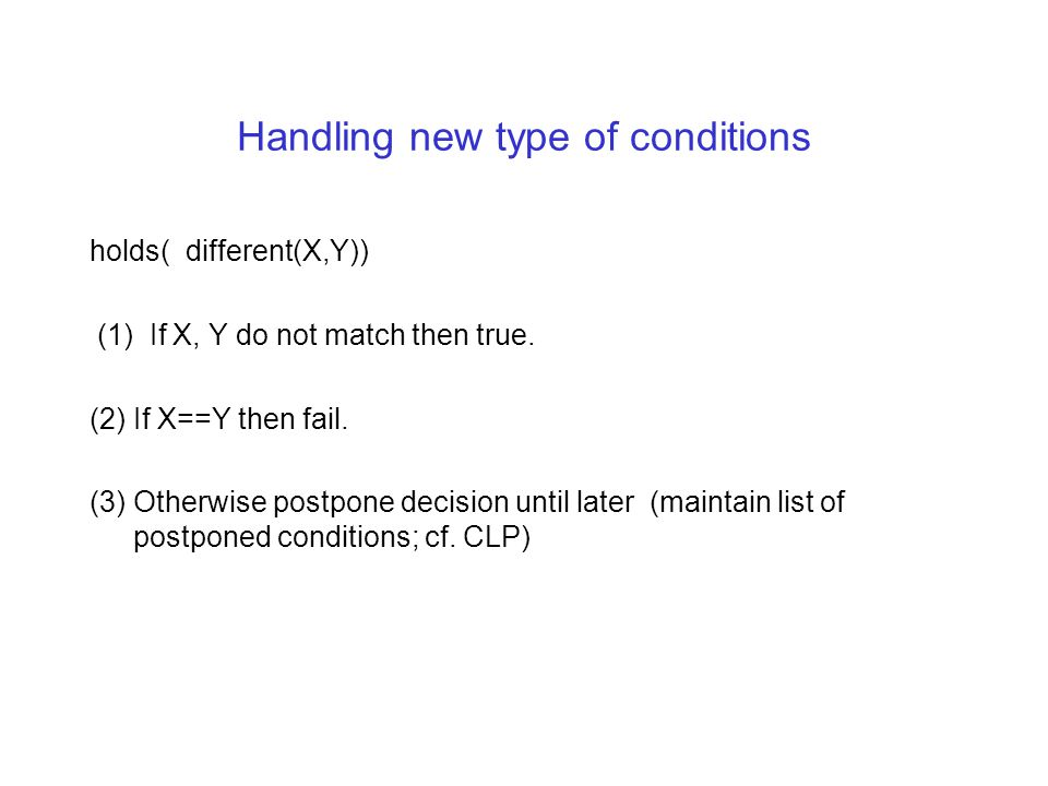 Handling new type of conditions holds( different(X,Y)) (1) If X, Y do not match then true. (2) If X==Y then fail. (3) Otherwise postpone decision unti