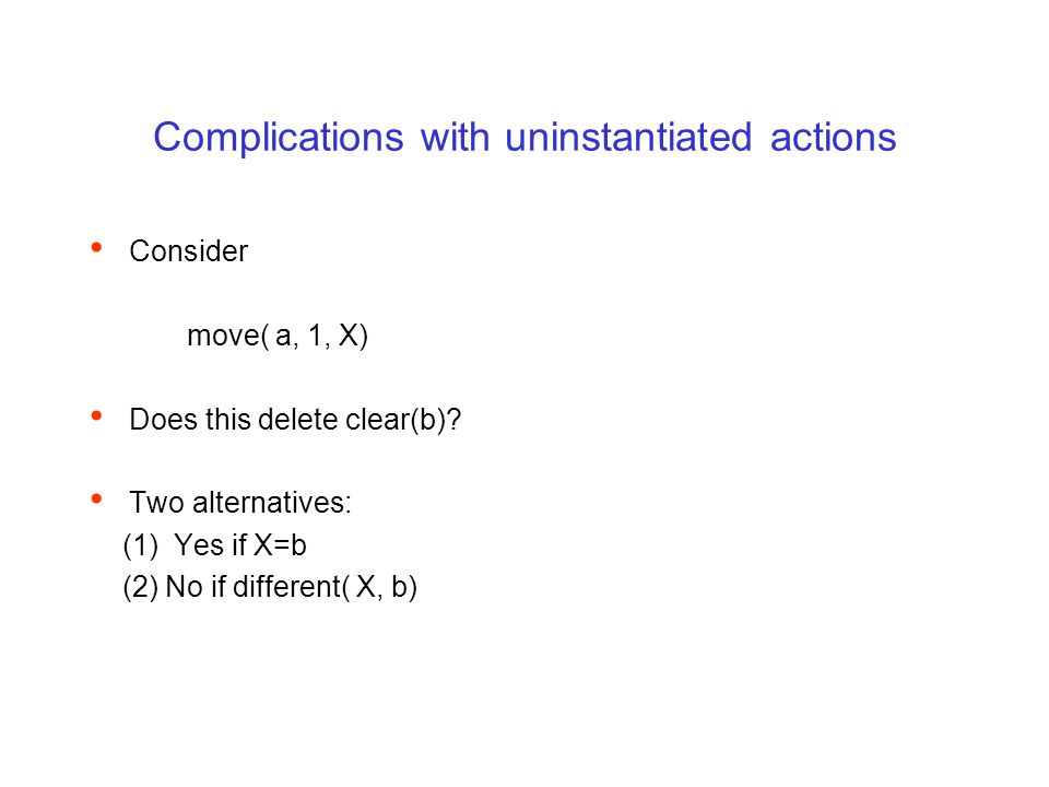 Complications with uninstantiated actions Consider move( a, 1, X) Does this delete clear(b)? Two alternatives: (1) Yes if X=b (2) No if different( X,