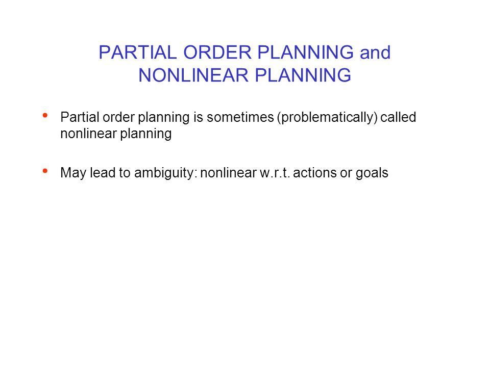 PARTIAL ORDER PLANNING and NONLINEAR PLANNING Partial order planning is sometimes (problematically) called nonlinear planning May lead to ambiguity: n