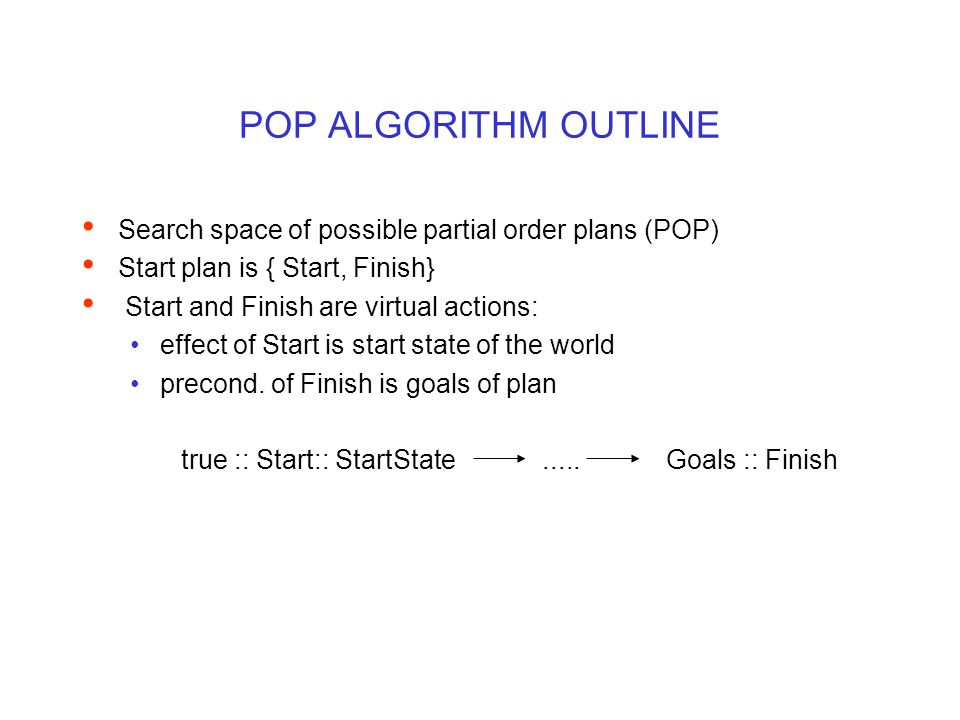POP ALGORITHM OUTLINE Search space of possible partial order plans (POP) Start plan is { Start, Finish} Start and Finish are virtual actions: effect o