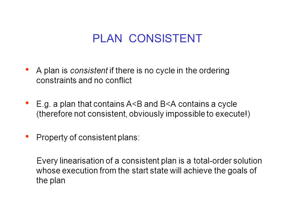 PLAN CONSISTENT A plan is consistent if there is no cycle in the ordering constraints and no conflict E.g.