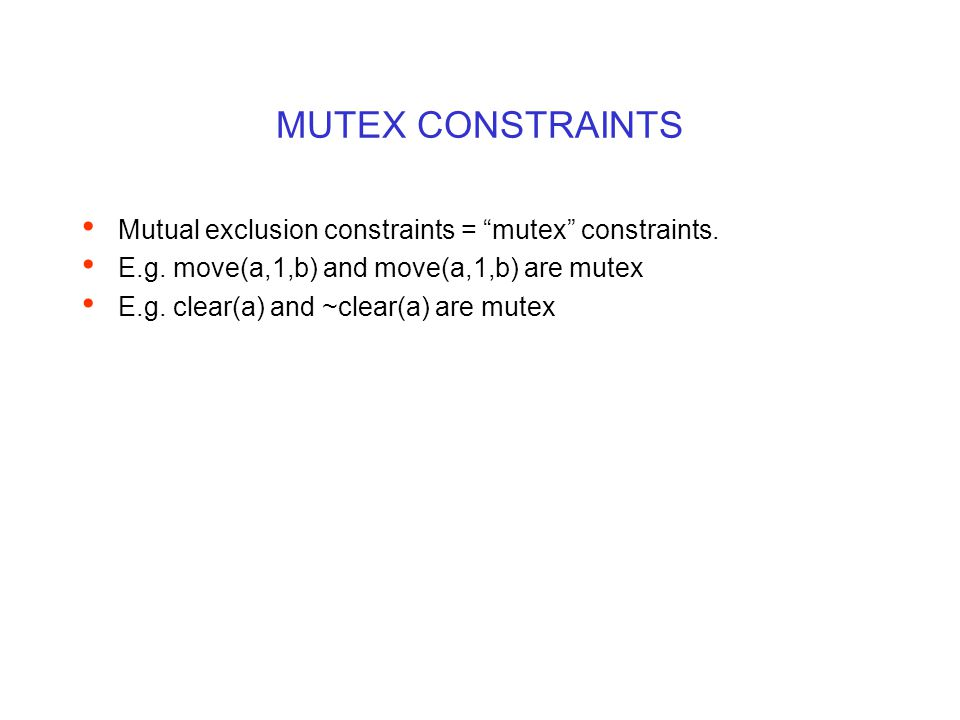 "MUTEX CONSTRAINTS Mutual exclusion constraints = ""mutex"" constraints. E.g. move(a,1,b) and move(a,1,b) are mutex E.g. clear(a) and ~clear(a) are mutex"